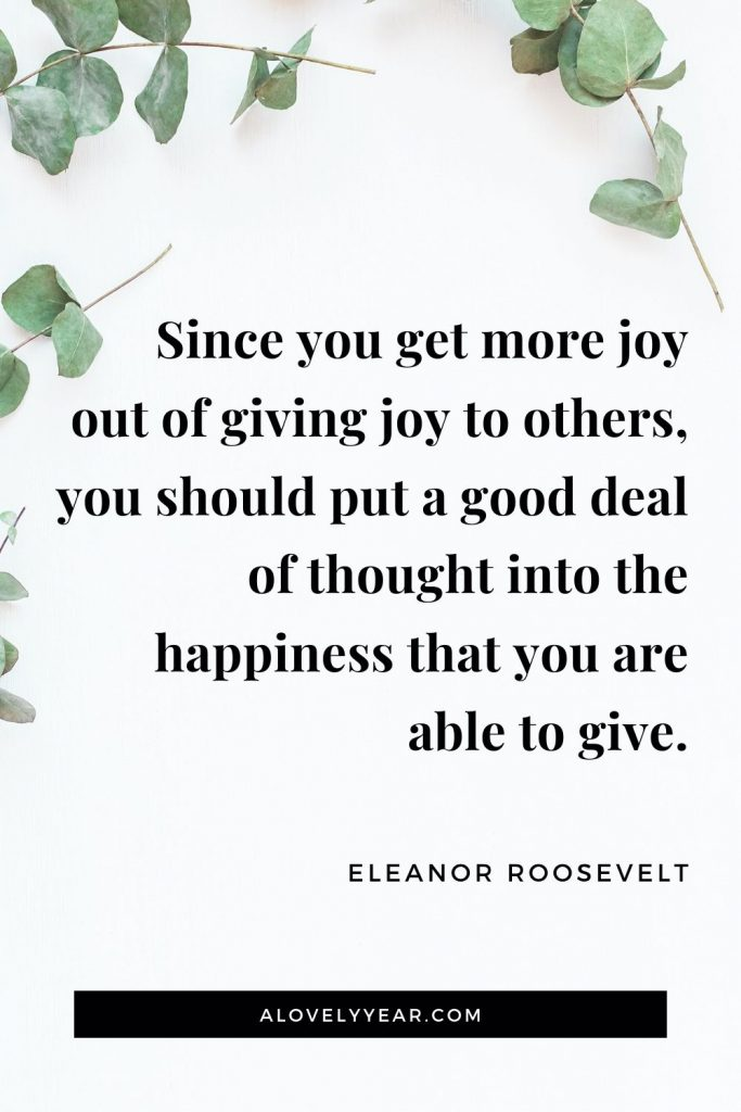 """Since you get more joy out of giving joy to others, you should put a good deal of thought into the happiness that you are able to give."" - Eleanor Roosevelt"