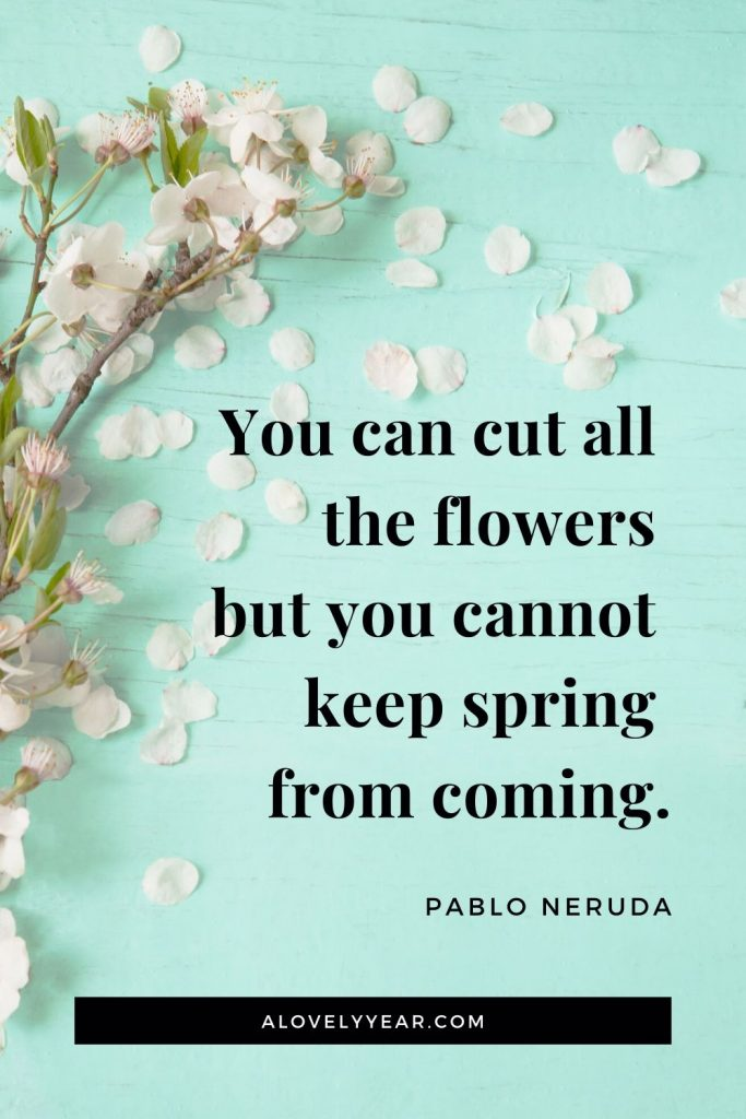 You can cut all the flowers but you cannot keep spring from coming.- Pablo Neruda