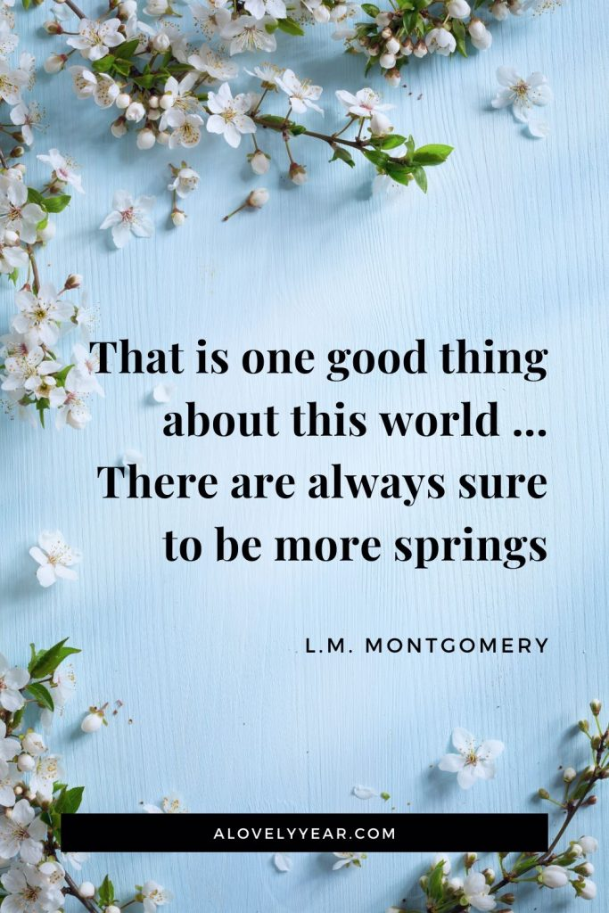 That is one good thing about this world ... There are always sure to be more springs. - L.M. Montgomery