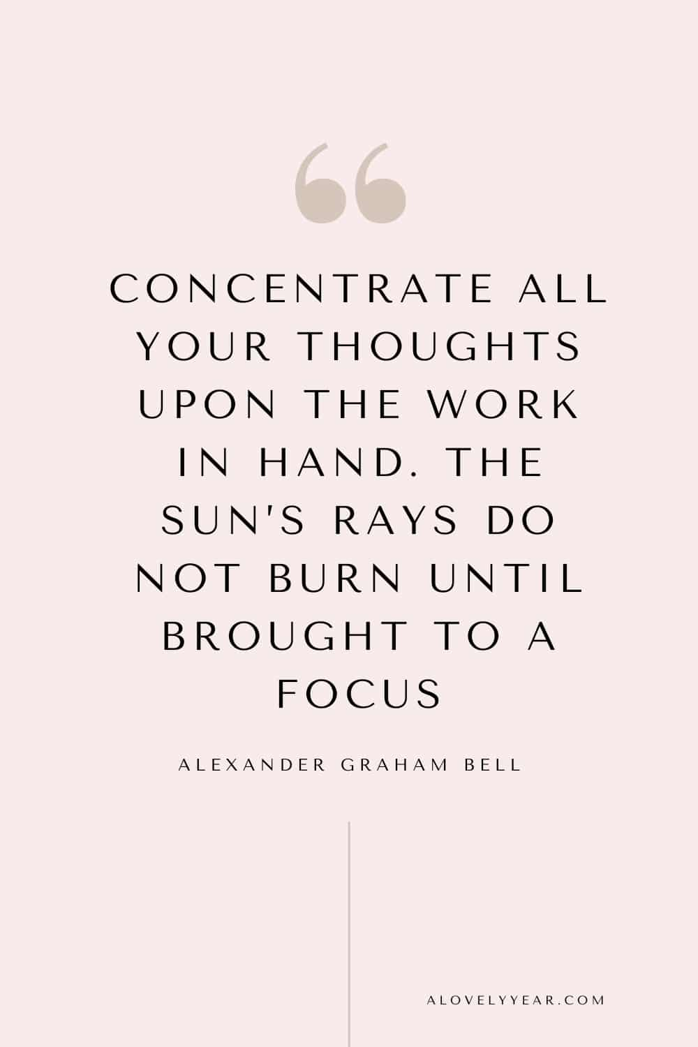 Get things done quote - Concentrate all your thoughts upon the work in hand. The sun's rays do not burn until brought to a focus. – Alexander Graham Bell