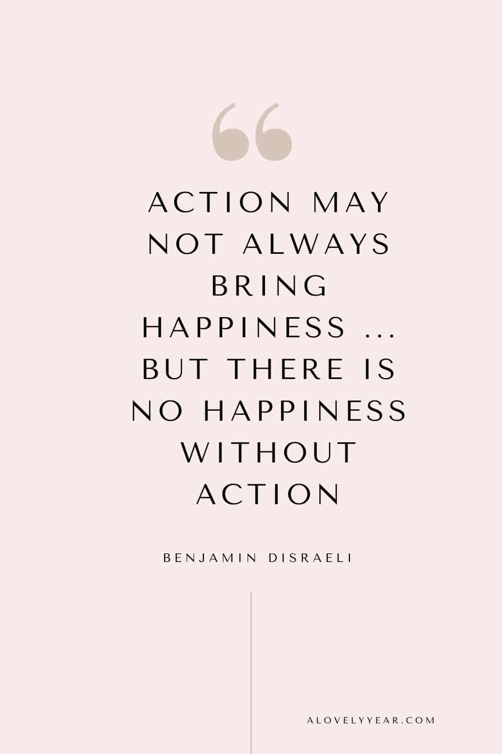 Get things done quote - Action may not always bring happiness ... but there is no happiness without action. - Benjamin Disraeli