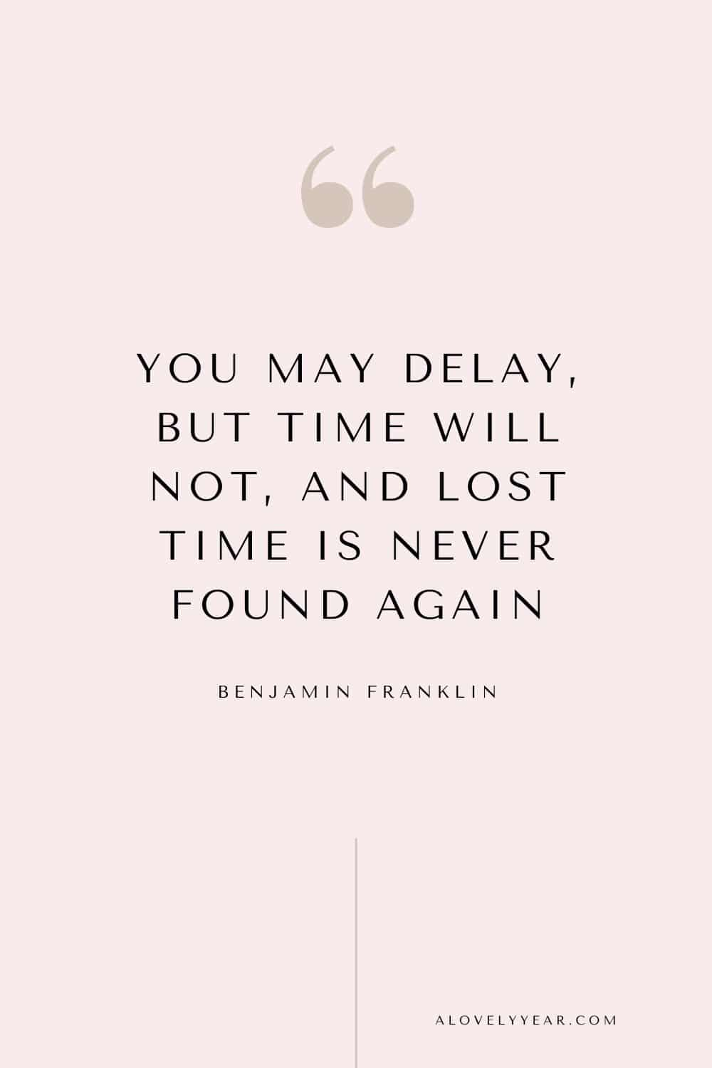 Get things done quote - You may delay, but time will not, and lost time is never found again. — Benjamin Franklin