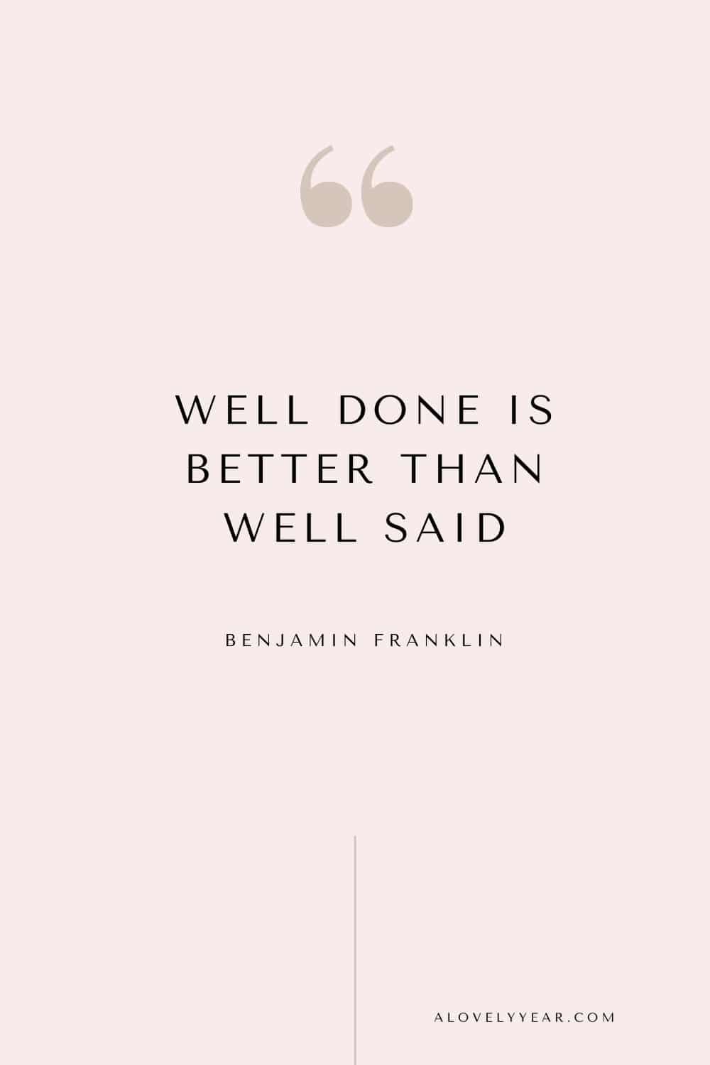 Get things done quote - Well done is better than well said. - Benjamin Franklin