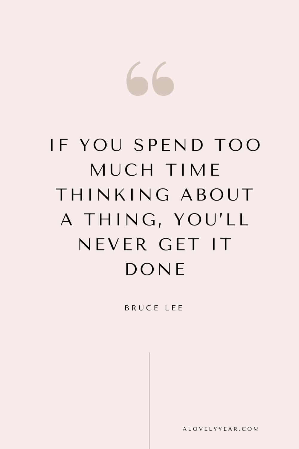 quote - If you spend too much time thinking about a thing, you'll never get it done. — Bruce Lee