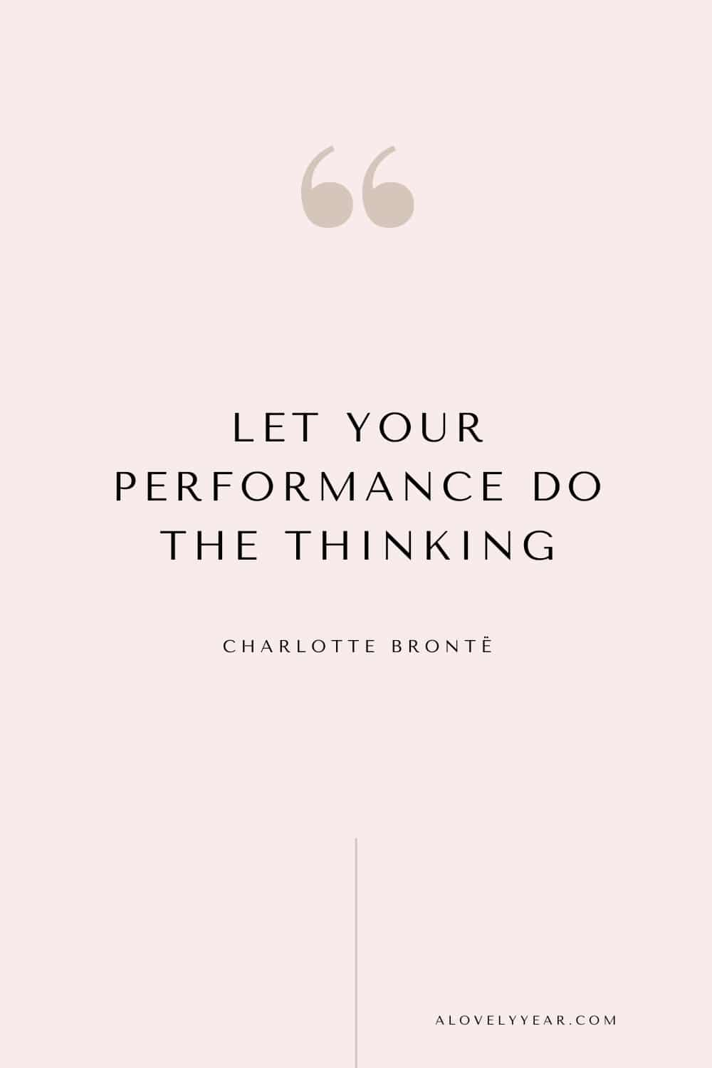 Get things done quote - Let your performance do the thinking. ―Charlotte Brontë
