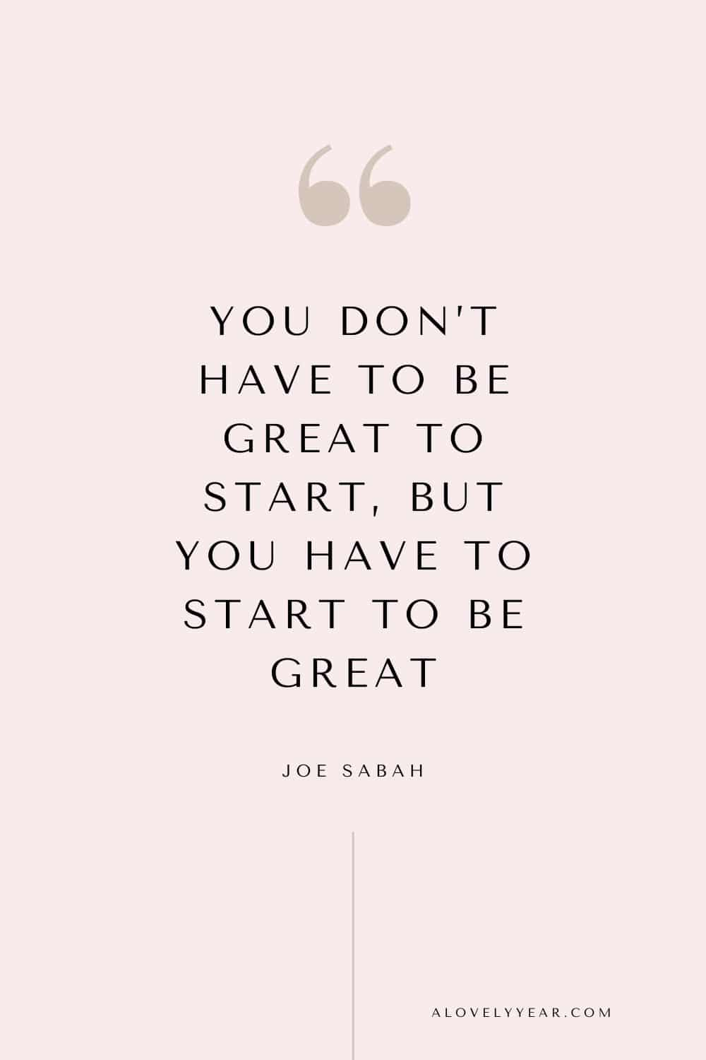 You don't have to be great to start, but you have to start to be great. - Joe Sabah