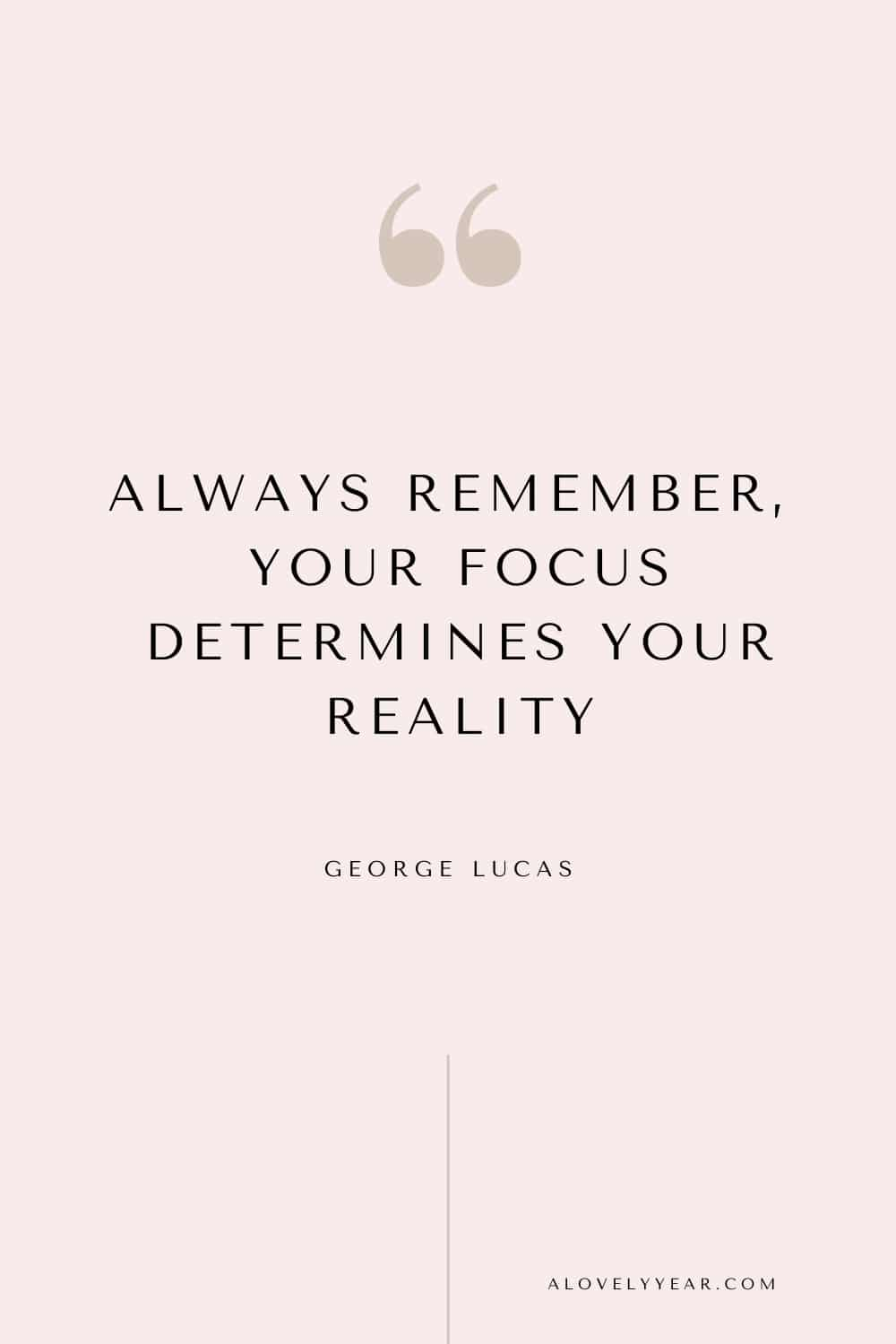 Get things done quote - Always remember, your focus determines your reality. — George Lucas