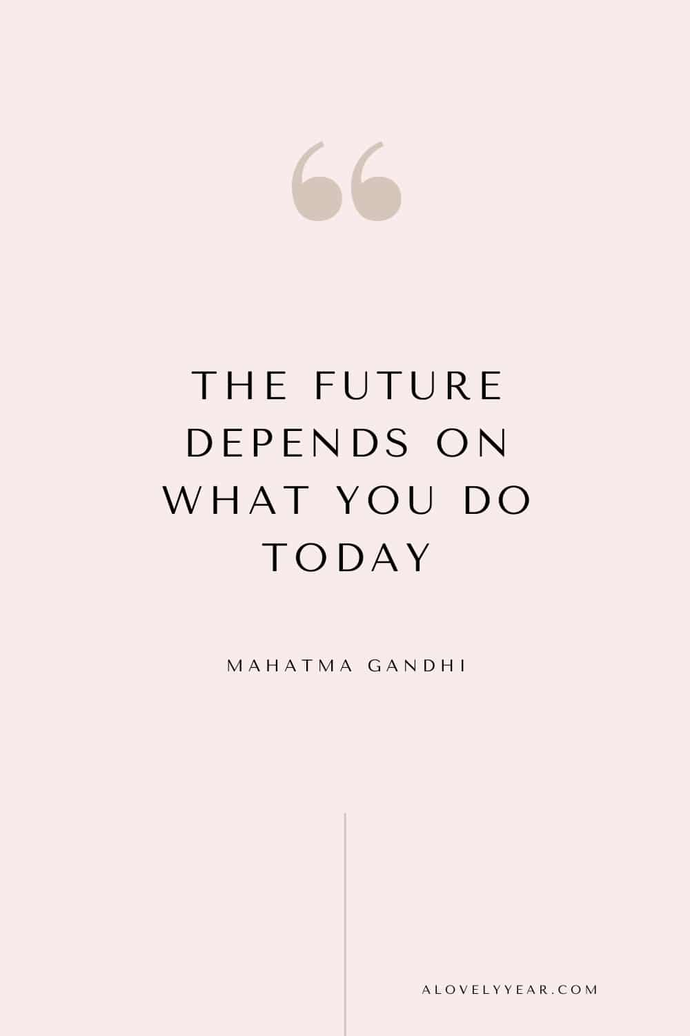 Get things done quote - The future depends on what you do today. - Mahatma Gandhi