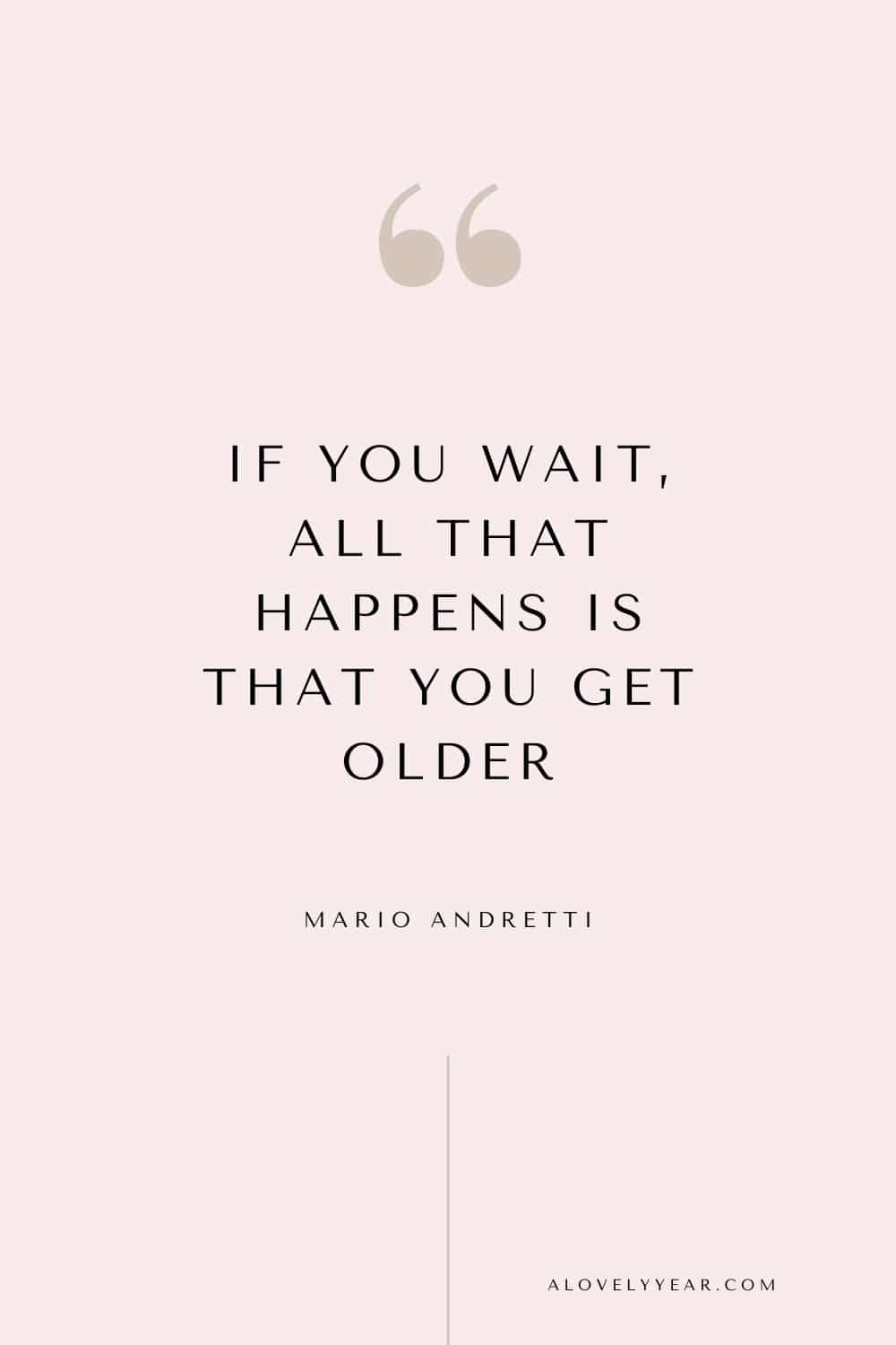 Get things done quote - If you wait, all that happens is that you get older. - Mario Andretti