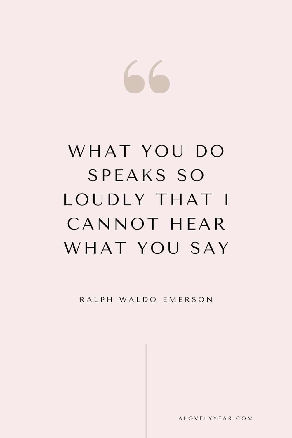 Get things done quote - What you do speaks so loudly that I cannot hear what you say. - Ralph Waldo Emerson