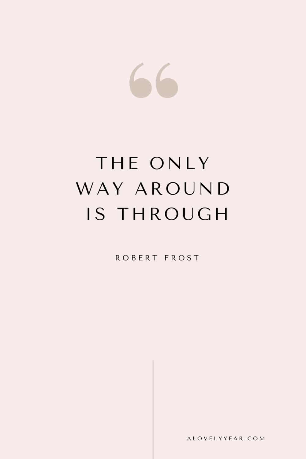 quote - The only way around is through. — Robert Frost