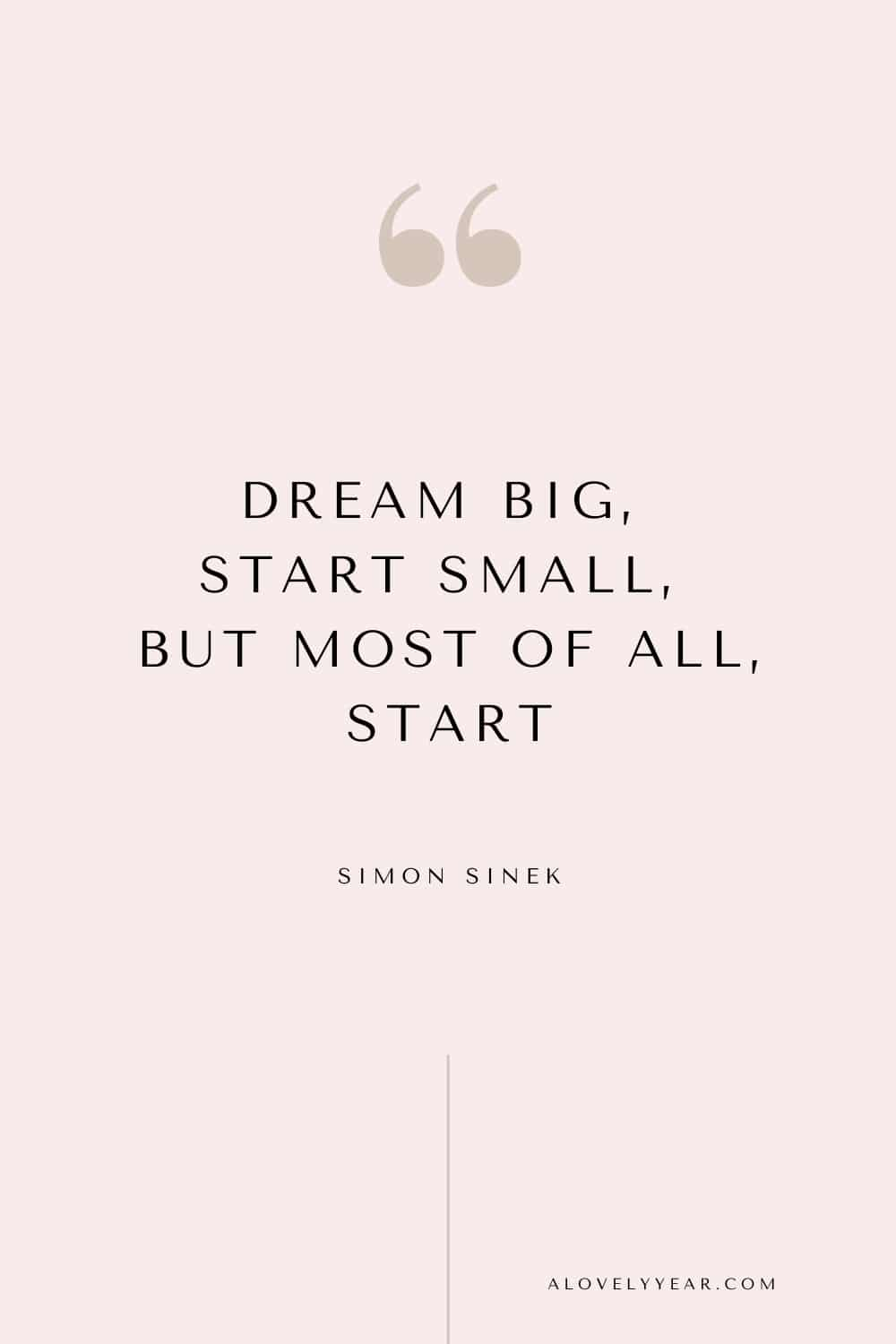 Get things done quote - Dream big, start small, but most of all, start. – Simon Sinek