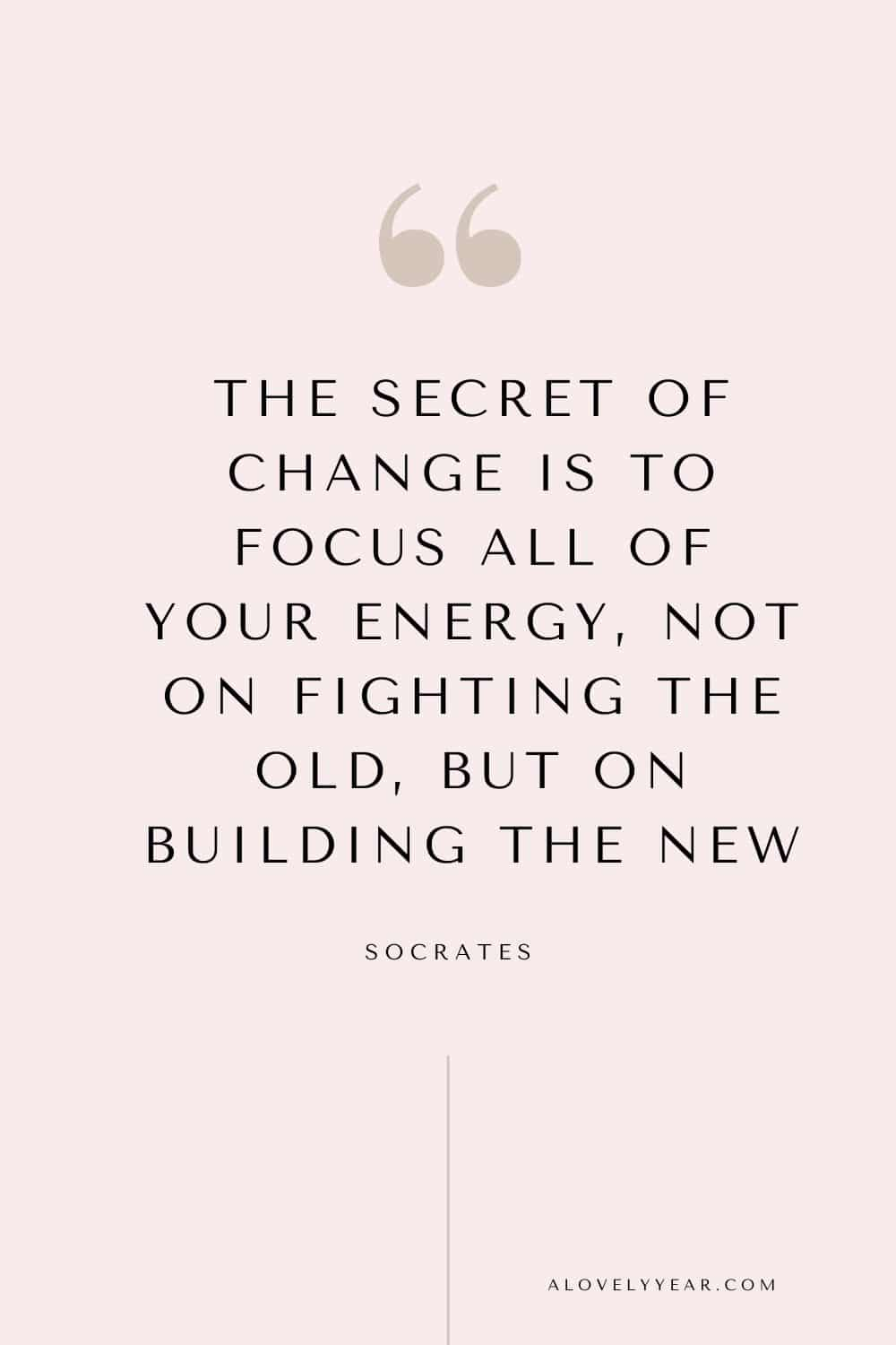 quote - The secret of change is to focus all of your energy, not on fighting the old, but on building the new. — Socrates