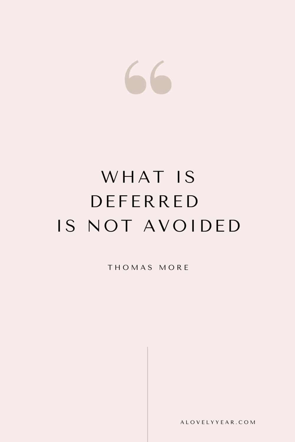 Get things done quote - What is deferred is not avoided. ― Thomas More
