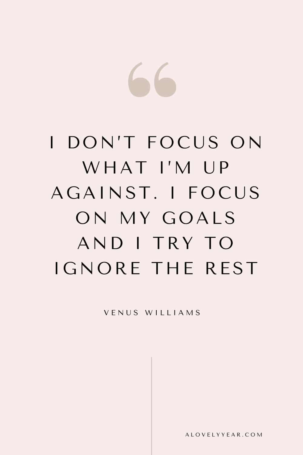 quote - I don't focus on what I'm up against. I focus on my goals and I try to ignore the rest. — Venus Williams