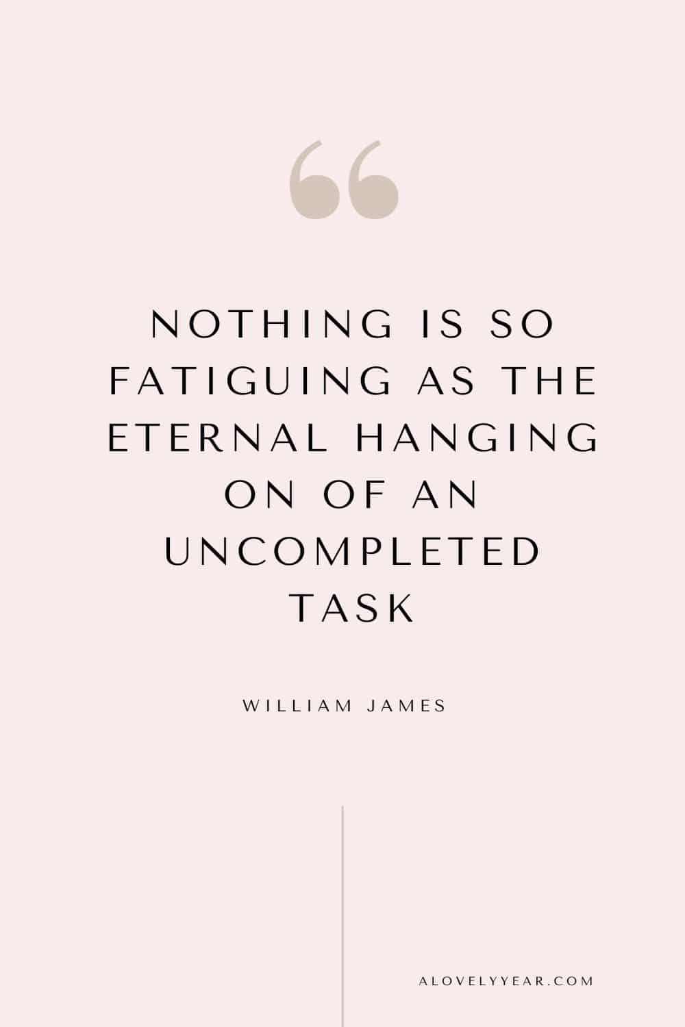 Get things done quote - Nothing is so fatiguing as the eternal hanging on of an uncompleted task. – William James