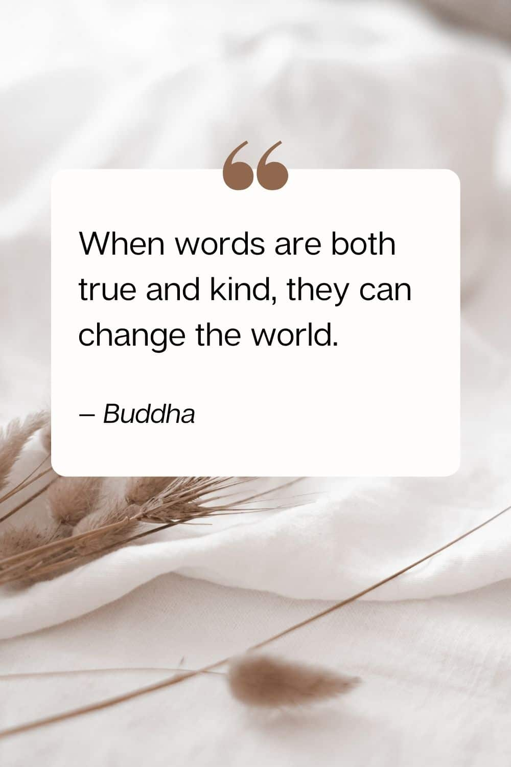 quote - When words are both true and kind, they can change the world. —Buddha