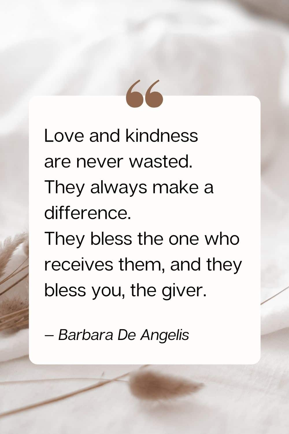 quote - Love and kindness are never wasted. They always make a difference. They bless the one who receives them, and they bless you, the giver. — Barbara De Angelis