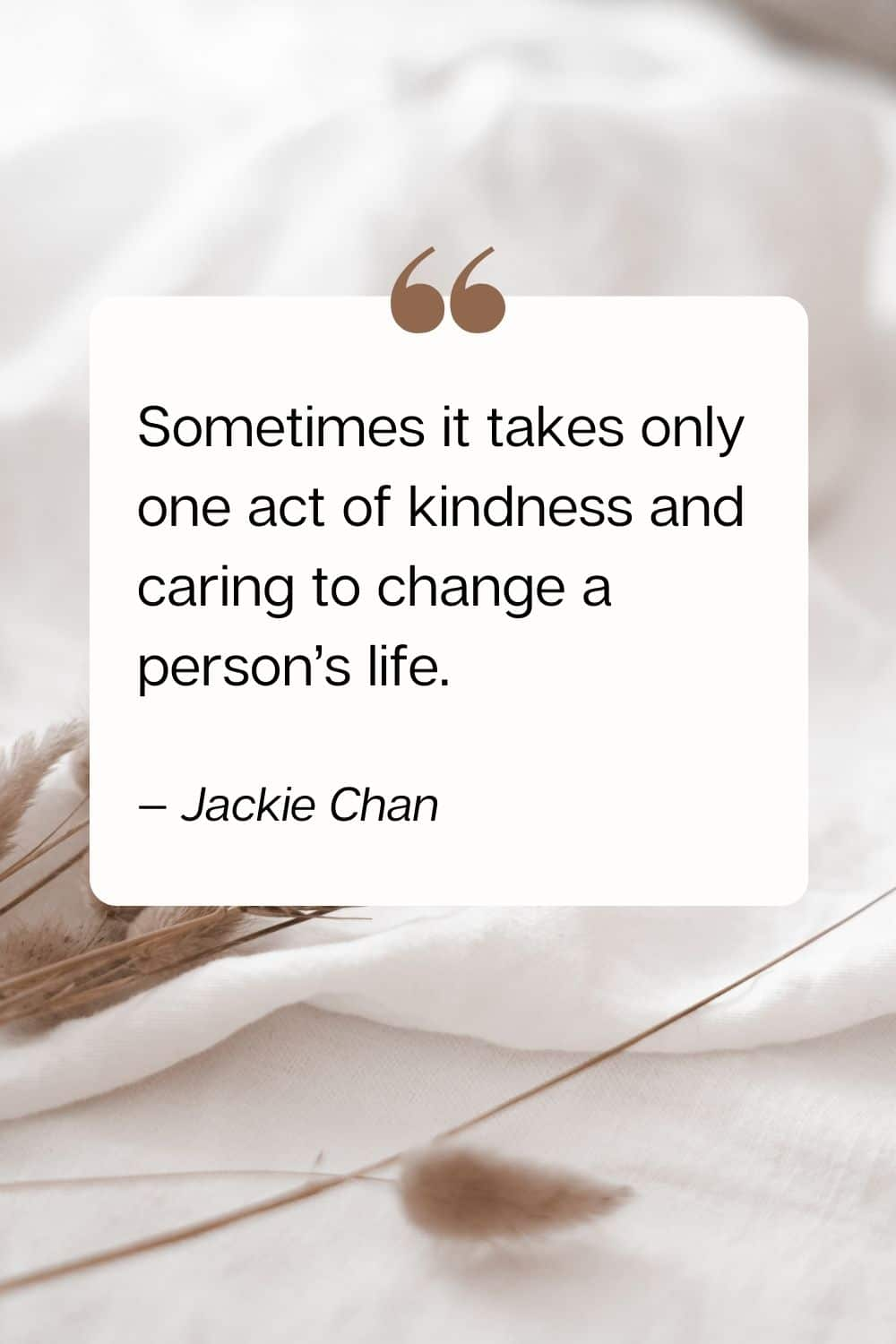 quote - Sometimes it takes only one act of kindness and caring to change a person's life. — Jackie Chan