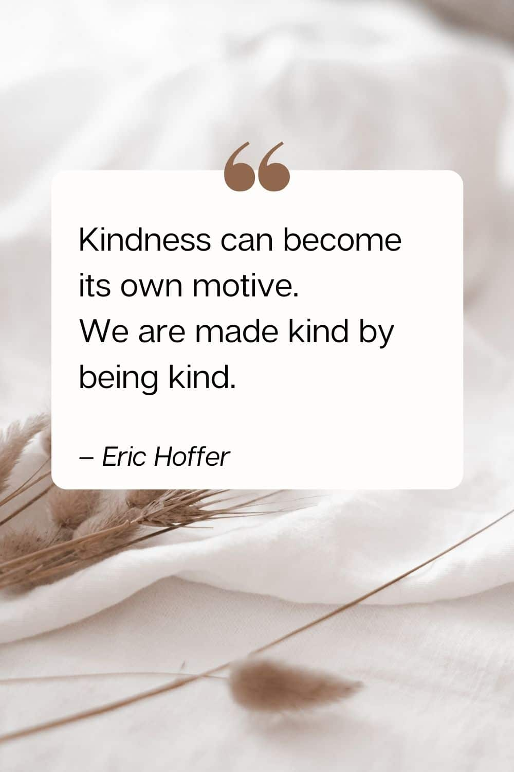 kindness quote - Kindness can become its own motive. We are made kind by being kind. – Eric Hoffer