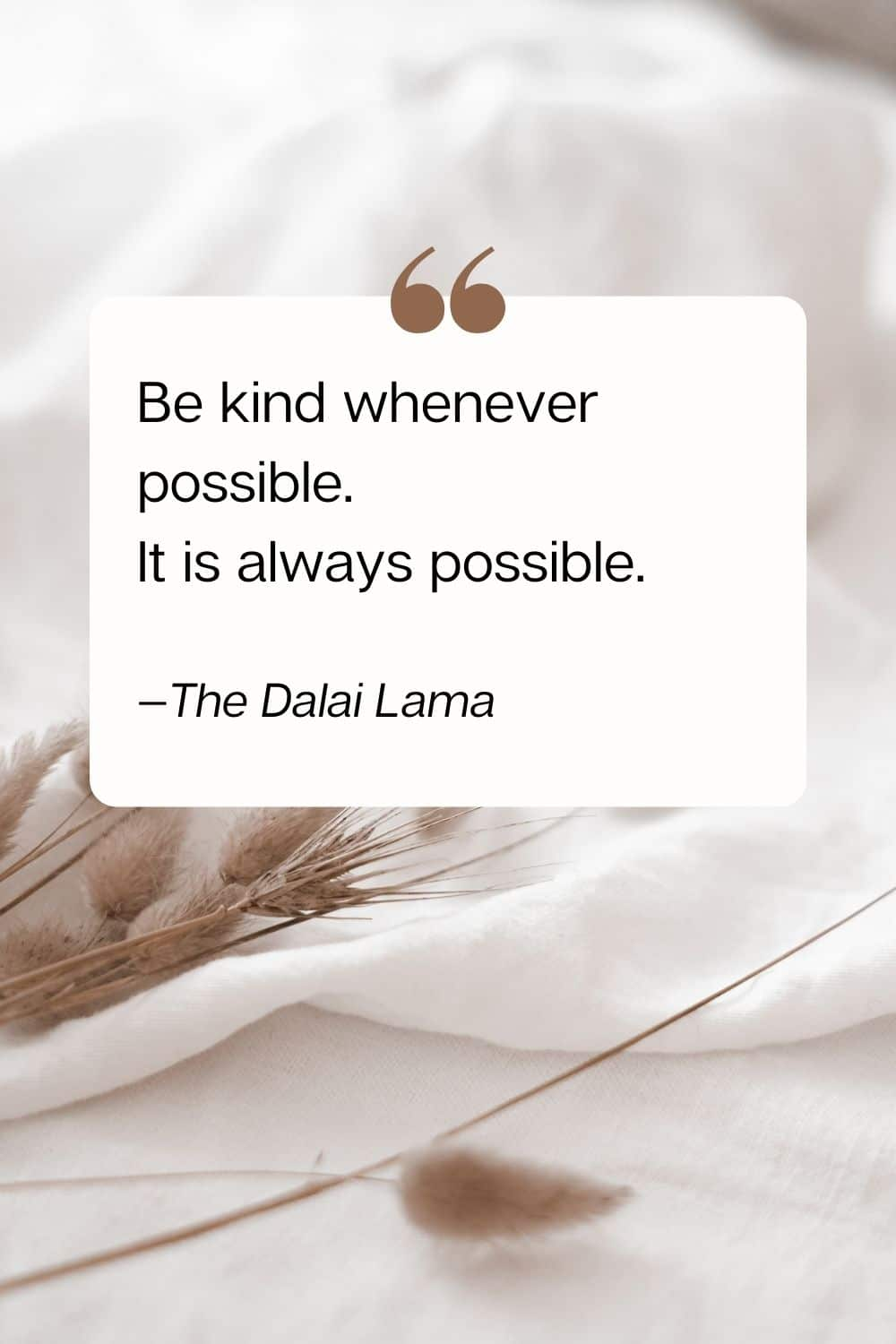 quote - Be kind whenever possible. It is always possible. —The Dalai Lama